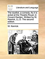 The Duellist, a Comedy. as It Is Acted at the Theatre Royal, in Covent Garden. Written by W. Kenrick, LL.D. the Second Edition.