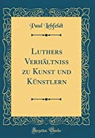 Luthers Verhaeltniss Zu Kunst Und Kuenstlern (Classic Reprint)