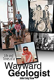 Life and Times of a Wayward Geologist: A lifetime of personal anecdotes, adventures, and more... by [Shaw, John Craig]