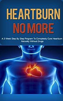Heartburn: Acid Reflux Cure: Get Heartburn, Acid Reflux Cured Naturally in 3 Week Step by Step Program (Heartburn, Heartburn No More, Heartburn Cured, ... Reflux Cure, Acid Reflux Help, Digestion) by [Anderson, Floyd]