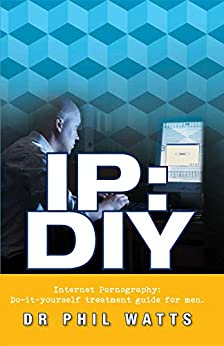 IP:DIY Internet Pornography: Do-it-yourself treatment guide for men by [Watts, Phillp]