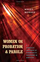 Women on Probation and Parole: A Feminist Critique of Community Programs & Services (The Northeastern Series on Gender, Crime, and Law)