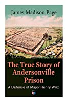 The True Story of Andersonville Prison: A Defense of Major Henry Wirz; The Prisoners and Their Keepers, Daily Life at Prison, Execution of the Raiders, The Facts of Wirz's Life, the Accusations Against Wirz, The Trial