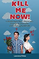Kill Me Now!: A Middle Aged Man's Maneuvers Through the Frontlines of the Dating Battlefield