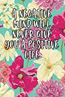 A Negative Mind Will Never Give You A Positive Life: Lined Diary