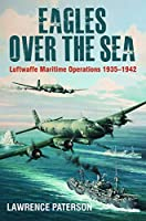 Eagles over the Sea, 1935-1942: A History of Luftwaffe Maritime Operations