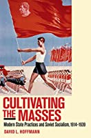 Cultivating the Masses: Modern State Practices and Soviet Socialism, 1914-1939