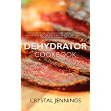 Dehydrator Cookbook: Ultimate Guide to Drying Food with Dozens of Dehydrator Recipes for Jerky, Snacks, Fruit Leather, and Just-Add-Water Meals