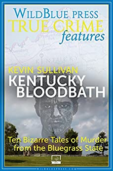 [Sullivan, Kevin]のKentucky Bloodbath: Ten Bizarre Tales of Murder from the Bluegrass State (English Edition)