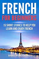 French for Beginners: 15 Short Stories to Help you Learn and Enjoy French