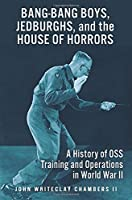 Bang-Bang Boys, Jedburghs, and the House of Horrors: A History of OSS Training and Operations in World War II