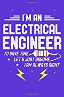 I Am An Electrical Engineer: To Save Time Let's just Assume i'm Always Right Funny Electrical Engineer notebook to mark the work in this Journal
