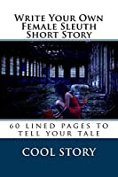 Write Your Own Female Sleuth Short Story: 60 Lined Pages to Tell Your Tale