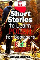 SHORT STORIES To Learn POLISH For BEGINNERS Kids: A Unique English to Polish Language Book For Kids: an Easy way to learn polish languag