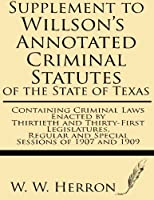 Supplement to Willson's Annotated Criminal Statutes of the State of Texas: Containing Criminal Laws Enacted by Thirtieth and Thirty-First Legislatures, Regular and Special Sessions of 1907 and 1909