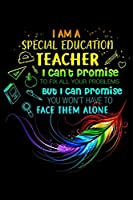 I Am A Special Education Teacher I Can't Promise to fix all your problems but I can promise you won't have to face them alone: I Am A Special Education Teacher I Can't Promise  Journal/Notebook Blank Lined Ruled 6x9 100 Pages