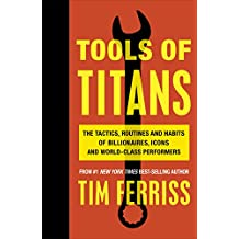 Tools of Titans: The Tactics, Routines, and Habits of Billionaires, Icons, and World-Class Performers