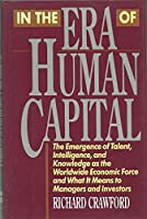In the Era of Human Capital: The Emergence of Talent, Intelligence and Knowledge as the Economic Force and What it Means