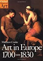 Art in Europe 1700-1830: A History of the Visual Arts in an Era of Unprecedented Urban Economic Growth (Oxford History of Art)
