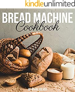 Bread Machine Cookbook: Simple and Easy-To-Follow Bread Machine Recipes for Mouthwatering Homemade Bread (English Edition)