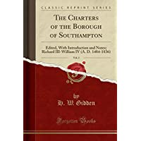 The Charters of the Borough of Southampton, Vol. 2: Edited, with Introduction and Notes; Richard III-William IV (A. D. 1484-1836) (Classic Reprint)