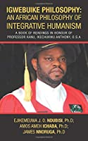 Igwebuike Philosophy: an African Philosophy of Integrative Humanism: A Book of Readings in Honour of Professor Kanu, Ikechukwu Anthony, O.s.a