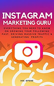 Instagram Marketing Guru (2018): Everything You Need To Know On Growing Your Following Fast, Driving Massive Traffic And Generating Profits by [Opene, B]