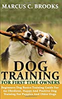 DOG TRAINING FOR FIRST TIME OWNERS: Beginners Service Dog Basics Training Guide For An Obedient, Happy And Positive Dog Training For Puppies And Older Dogs