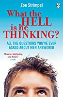 What the Hell Is He Thinking?: All The Questions You've Ever Asked About Men Answered