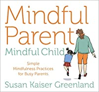 Mindful Parent, Mindful Child: Simple Mindfulness Practices for Busy Parents