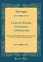 Límites Entre Nicaragua Y Honduras: Réplica de la República de Nicaragua Presentada a S. M. C. El Rey de España, Arbitro (Classic Reprint)