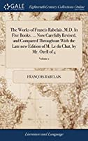 The Works of Francis Rabelais, M.D. in Five Books. ... Now Carefully Revised, and Compared Throughout with the Late New Edition of M. Le Du Chat, by Mr. Ozell of 4; Volume 1