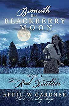Beneath the Blackberry Moon: the Red Feather: Book 1 (Creek Country Saga) by [Gardner, April W]
