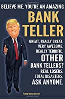 Funny Trump Journal - Believe Me. You're An Amazing Bank Teller Great, Really Great. Very Awesome. Really Terrific. Other Bank Tellers? Total Disasters. Ask Anyone.: Bank Teller Gift Trump Gag Gift Better Than A Card Notebook