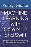 Machine Learning with Core ML 2 and Swift: A beginner-friendly guide to integrating machine learning into your apps (Swift Clinic)