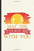 May the Course Be with You: Funny Blank Lined Notebook/ Journal For Frisbee Player Coach, Frisbee Golf Lover, Inspirational Saying Unique Special Birthday Gift Idea Modern 6x9 110 Pages