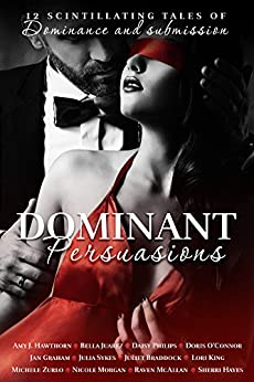 Dominant Persuasions Anthology: 12 tales of D/s, where mastery meets passion by [Hawthorn, Amy J, O'Connor, Doris, Philips, Daisy, McAllan, Raven, Zurlo, Michele, Graham, Jan, Morgan, Nicole, Sykes, Julia, Braddock, Juliet, King, Lori, Juarez, Bella, Hayes, Sherri]