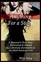 Anything for a Story: A Bisexual's First Time Dominated & Shared By a Shemale Dominatrix at an Adult Fantasy Club: A Trans Erotica Short Story