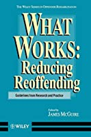 What Works: Reducing Reoffending Guidelines from Research and Practice (Wiley Series in Offender Rehabilitation)