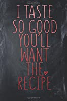 I Taste So Good You'll Want The Recipe: Cute Recipe Notebook For Cooks & Grandma's. 108pg 6 x 9 Jounral. Cookbook Journal.