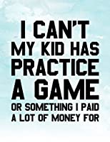 I Can't My Kid Has Practice A Game Or Something I Paid A Lot Of Money For: Blank Lined Notebook