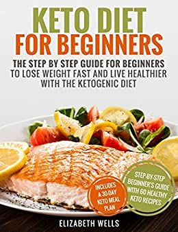 Keto Diet For Beginners: The Step By Step Guide For Beginners To Lose Weight Fast And Live Healthier With The Ketogenic Diet by [Wells, Elizabeth]