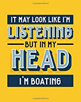 It May Look Like I'm Listening, but in My Head I'm Boating: Boating Gift for People Who Love to Go Boating - Funny Bright Blank Lined Journal or Notebook