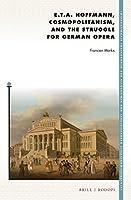 E. T. A. Hoffmann, Cosmopolitanism, and the Struggle for German Opera (Internationale Forschungen zur Allgemeinen und Vergleichenden Literaturwissenschaft)