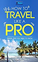 How To Travel Like A Pro - Travel Tips You Need To Know: Sights Uncovered