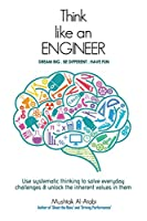 Think Like an Engineer: Use systematic thinking to solve everyday challenges & unlock the inherent values in them