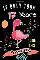 It Only Took Me 17 Years To Be This Flamazing: Flamingo Gifts for Flamingo Lovers: Funny Black & Pink Flamingo Notebook for Girls and Women (17th Birthday Gifts for Her)