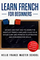 Learn French for Beginners: An Easy and Fast Way To Learn The Basics of French Language,Build Your Vocabulary and Improve Your Reading and Conversation Skills