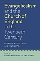 Evangelicalism and the Church of England in the Twentieth Century: Reform, Resistance and Renewal (Studies in Modern British Religious History)