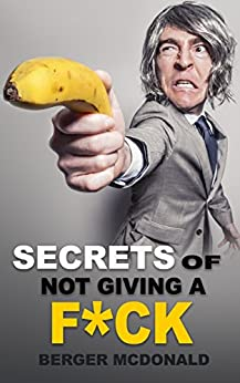 Secrets of Not Giving a F*ck: A Humorous Guide to Stop Worrying about F*cking Sh*t, and Start Living a Stress-Free Life (Badass Yourself Book 1) by [McDonald, Berger]
